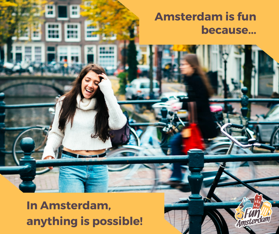 Amsterdam if fun because in Amsterdam anything is possible!